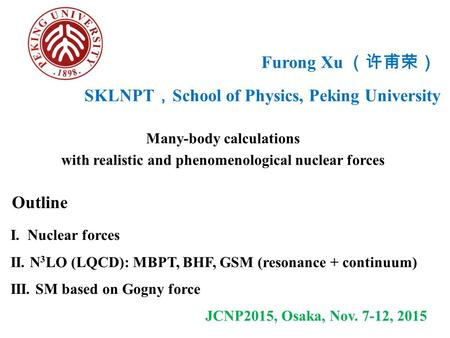 Furong Xu (许甫荣) Many-body calculations with realistic and phenomenological nuclear forces Outline I. Nuclear forces II. N 3 LO (LQCD): MBPT, BHF, GSM (resonance.