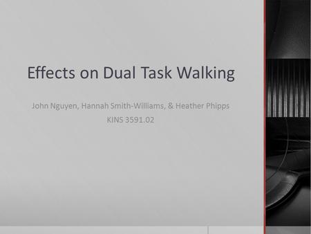 Effects on Dual Task Walking John Nguyen, Hannah Smith-Williams, & Heather Phipps KINS 3591.02.