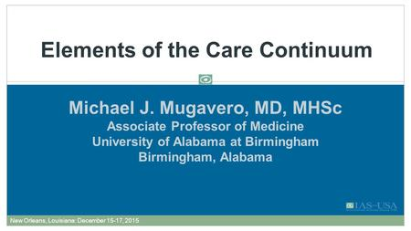 Michael J. Mugavero, MD, MHSc Associate Professor of Medicine University of Alabama at Birmingham Birmingham, Alabama Elements of the Care Continuum FORMATTED: