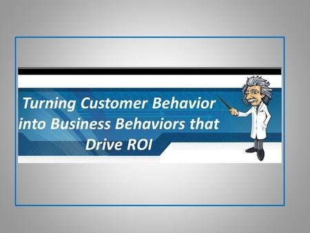 Turning Customer Behavior into Business Behaviors that Drive ROI.