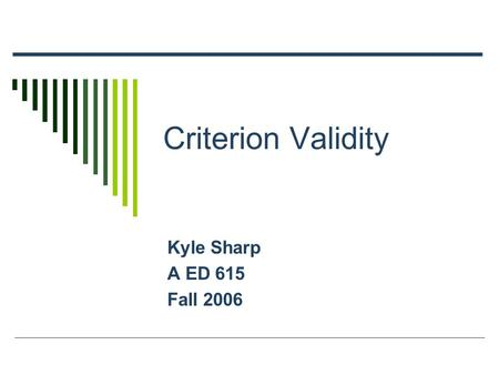 Criterion Validity Kyle Sharp A ED 615 Fall 2006.