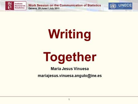 Work Session on the Communication of Statistics Geneva, 29 June-1 July 2011 1 Writing Together Maria Jesus Vinuesa