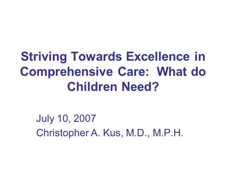 Striving Towards Excellence in Comprehensive Care: What do Children Need? July 10, 2007 Christopher A. Kus, M.D., M.P.H.