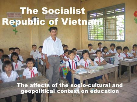 The Socialist Republic of Vietnam The affects of the socio-cultural and geopolitical context on education.