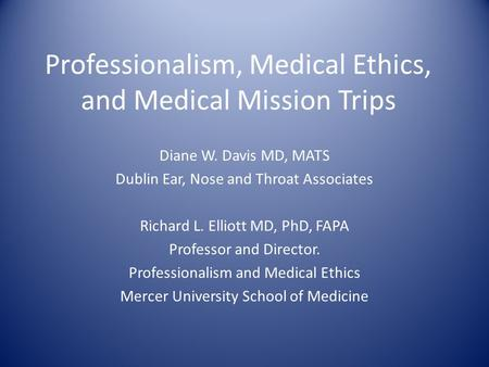 Professionalism, Medical Ethics, and Medical Mission Trips Diane W. Davis MD, MATS Dublin Ear, Nose and Throat Associates Richard L. Elliott MD, PhD, FAPA.