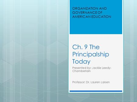Ch. 9 The Principalship Today Presented by: Jackie Leedy- Chamberlain Professor: Dr. Lauren Larsen ORGANIZATION AND GOVERNANCE OF AMERICAN EDUCATION.