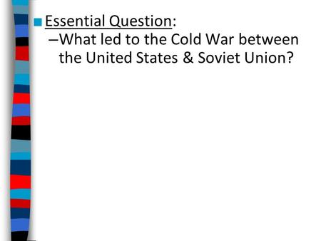 ■ Essential Question: – What led to the Cold War between the United States & Soviet Union?