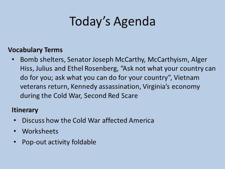 Today's Agenda Itinerary Discuss how the Cold War affected America Worksheets Pop-out activity foldable Vocabulary Terms Bomb shelters, Senator Joseph.