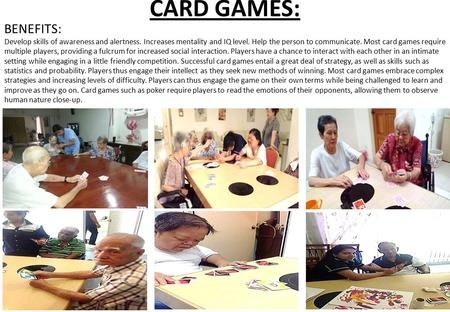 CARD GAMES: BENEFITS: Develop skills of awareness and alertness. Increases mentality and IQ level. Help the person to communicate. Most card games require.