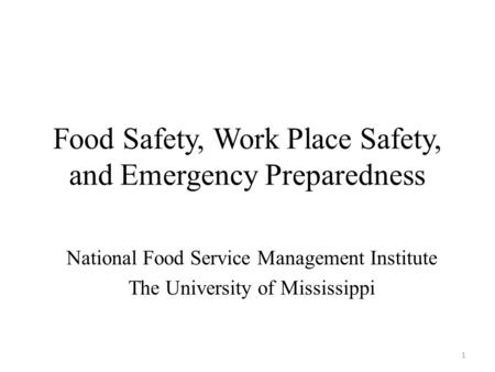 Food Safety, Work Place Safety, and Emergency Preparedness National Food Service Management Institute The University of Mississippi 1.