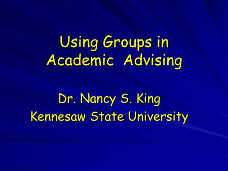 Using Groups in Academic Advising Dr. Nancy S. King Kennesaw State University.