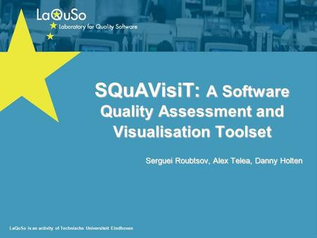 LaQuSo is an activity of Technische Universiteit Eindhoven SQuAVisiT: A Software Quality Assessment and Visualisation Toolset Serguei Roubtsov, Alex Telea,