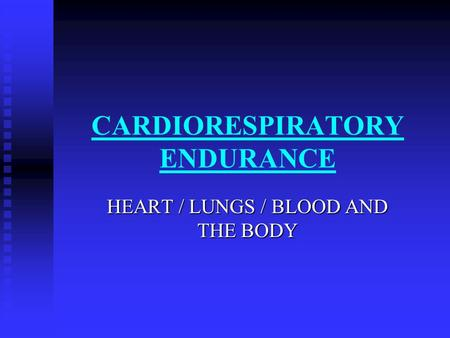 CARDIORESPIRATORY ENDURANCE HEART / LUNGS / BLOOD AND THE BODY.
