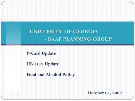 P-Card Update HB 1113 Update Food and Alcohol Policy UNIVERSITY OF GEORGIA - BAAF PLANNING GROUP - BAAF PLANNING GROUP October 01, 2008.