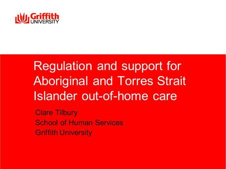 Regulation and support for Aboriginal and Torres Strait Islander out-of-home care Clare Tilbury School of Human Services Griffith University.