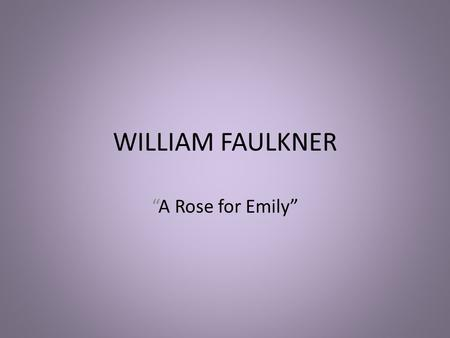 "WILLIAM FAULKNER ""A Rose for Emily"". THE ASSIGNMENT Write a two-page analysis of ""A Rose for Emily"" that incorporates at least two secondary sources in."