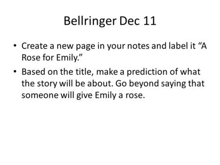 "Bellringer Dec 11 Create a new page in your notes and label it ""A Rose for Emily."" Based on the title, make a prediction of what the story will be about."