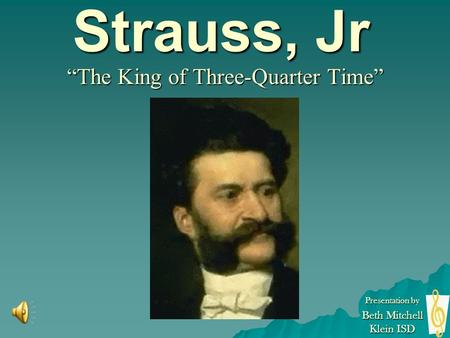 "Johann Strauss, Jr ""The King of Three-Quarter Time"" Presentation by Beth Mitchell Klein ISD."