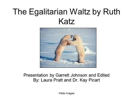 Waltz Images The Egalitarian Waltz by Ruth Katz Presentation by Garrett Johnson and Edited By: Laura Pratt and Dr. Kay Picart.