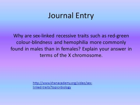 Journal Entry Why are sex-linked recessive traits such as red-green colour-blindness and hemophilia more commonly found in males than in females? Explain.