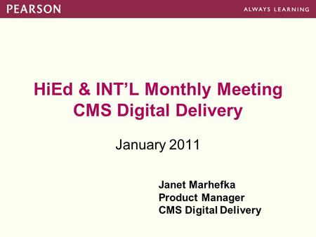 HiEd & INT'L Monthly Meeting CMS Digital Delivery January 2011 Janet Marhefka Product Manager CMS Digital Delivery.