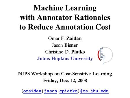 Machine Learning with Annotator Rationales to Reduce Annotation Cost Omar F. Zaidan Jason Eisner Christine D. Piatko Johns Hopkins University NIPS Workshop.