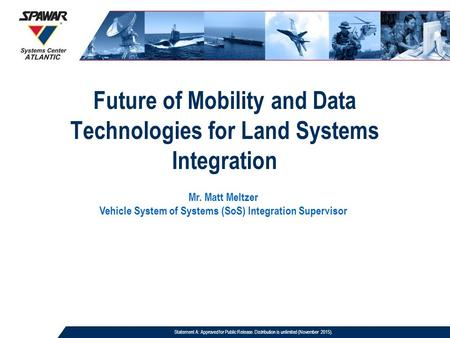 Future of Mobility and Data Technologies for Land Systems Integration Mr. Matt Meltzer Vehicle System of Systems (SoS) Integration Supervisor Statement.
