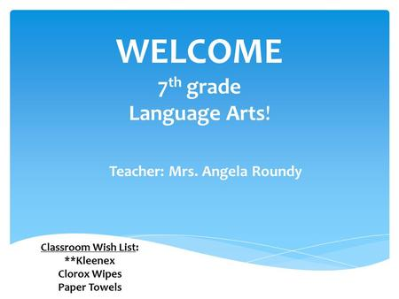 Teacher: Mrs. Angela Roundy WELCOME 7 th grade Language Arts! Classroom Wish List: **Kleenex Clorox Wipes Paper Towels.