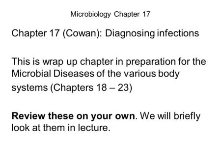 Microbiology Chapter 17 Chapter 17 (Cowan): Diagnosing infections This is wrap up chapter in preparation for the Microbial Diseases of the various body.