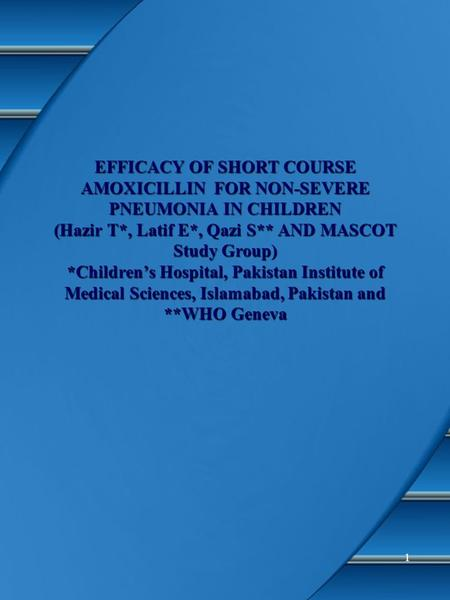 1 EFFICACY OF SHORT COURSE AMOXICILLIN FOR NON-SEVERE PNEUMONIA IN CHILDREN (Hazir T*, Latif E*, Qazi S** AND MASCOT Study Group) *Children's Hospital,