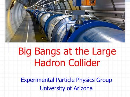Big Bangs at the Large Hadron Collider Experimental Particle Physics Group University of Arizona.