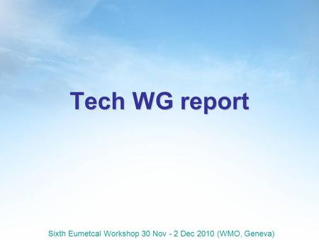 Sixth Eumetcal Workshop 30 Nov - 2 Dec 2010 (WMO, Geneva) Tech WG report.