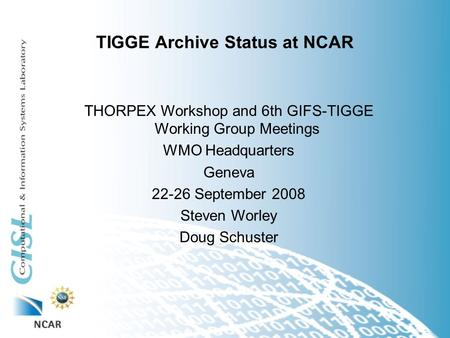 TIGGE Archive Status at NCAR THORPEX Workshop and 6th GIFS-TIGGE Working Group Meetings WMO Headquarters Geneva 22-26 September 2008 Steven Worley Doug.