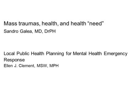 "Mass traumas, health, and health ""need"" Sandro Galea, MD, DrPH Local Public Health Planning for Mental Health Emergency Response Ellen J. Clement, MSW,"