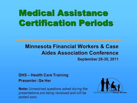 Medical Assistance Certification Periods Minnesota Financial Workers & Case Aides Association Conference September 28-30, 2011 DHS – Health Care Training.