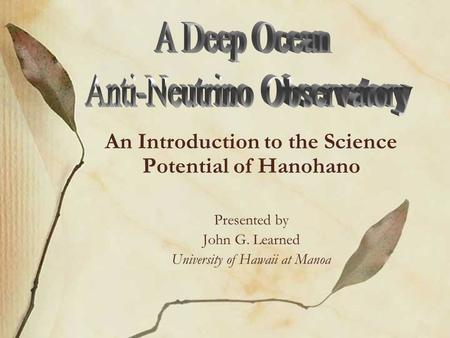 An Introduction to the Science Potential of Hanohano Presented by John G. Learned University of Hawaii at Manoa.