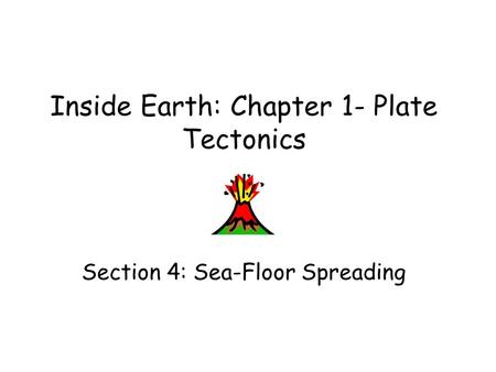 Inside Earth: Chapter 1- Plate Tectonics Section 4: Sea-Floor Spreading.