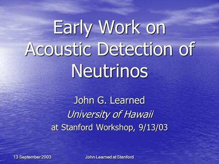 John Learned at Stanford 13 September 2003 Early Work on Acoustic Detection of Neutrinos John G. Learned University of Hawaii at Stanford Workshop, 9/13/03.