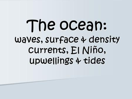 The ocean: waves, surface & density currents, El Niño, upwellings & tides.