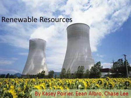 Renewable Resources By Kasey Poirier, Eean Albro, Chase Lee.