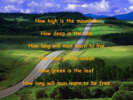 How high is the mountain How deep is the sea How long will man learn to live How blue is the ocean How green is the leaf How long will man learn to be.