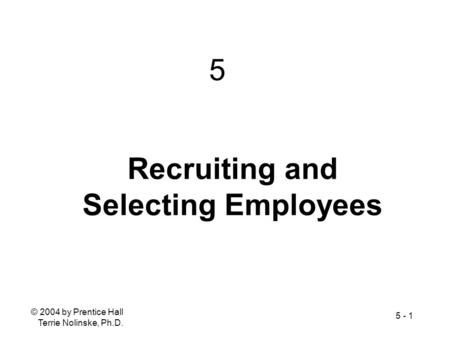 © 2004 by Prentice Hall Terrie Nolinske, Ph.D. 5 - 1 Recruiting and Selecting Employees 5.