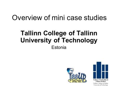 Overview of mini case studies Tallinn College of Tallinn University of Technology Estonia.