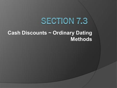 Cash Discounts ~ Ordinary Dating Methods. Calculating Net Cost after discounts:  Cash Discounts: offered by seller to encourage prompt payment  Net.