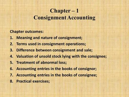 Chapter – 1 Consignment Accounting Chapter outcomes: 1.Meaning and nature of consignment; 2.Terms used in consignment operations; 3.Difference between.