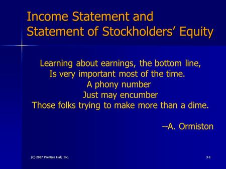(C) 2007 Prentice Hall, Inc.3-1 Income Statement and Statement of Stockholders' Equity Learning about earnings, the bottom line, Is very important most.