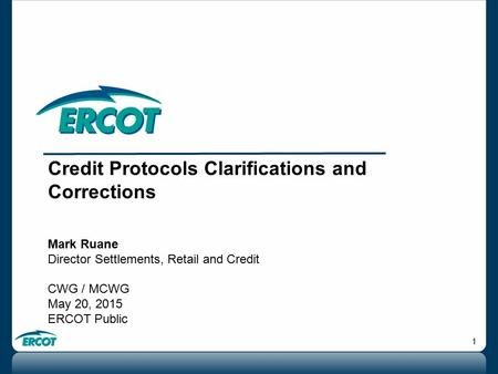 1 Credit Protocols Clarifications and Corrections Mark Ruane Director Settlements, Retail and Credit CWG / MCWG May 20, 2015 ERCOT Public.