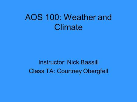 AOS 100: Weather and Climate Instructor: Nick Bassill Class TA: Courtney Obergfell.