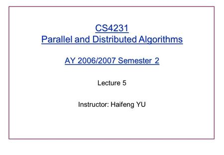 CS4231 Parallel and Distributed Algorithms AY 2006/2007 Semester 2 Lecture 5 Instructor: Haifeng YU.
