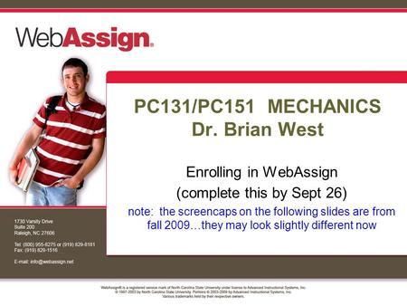 PC131/PC151 MECHANICS Dr. Brian West Enrolling in WebAssign (complete this by Sept 26) note: the screencaps on the following slides are from fall 2009…they.